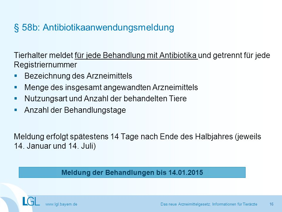 www.lgl.bayern.de § 58b: Antibiotikaanwendungsmeldung Tierhalter meldet für jede Behandlung mit Antibiotika und getrennt für jede Registriernummer  B