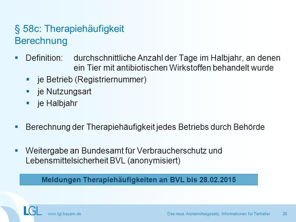 www.lgl.bayern.de § 58c: Therapiehäufigkeit Berechnung  Definition: durchschnittliche Anzahl der Tage im Halbjahr, an denen ein Tier mit antibiotischen Wirkstoffen behandelt wurde  je Betrieb (Registriernummer)  je Nutzungsart  je Halbjahr  Berechnung der Therapiehäufigkeit jedes Betriebs durch Behörde  Weitergabe an Bundesamt für Verbraucherschutz und Lebensmittelsicherheit BVL (anonymisiert) Das neue Arzneimittelgesetz; Informationen für Tierhalter Meldungen Therapiehäufigkeiten an BVL bis 28.02.2015 26