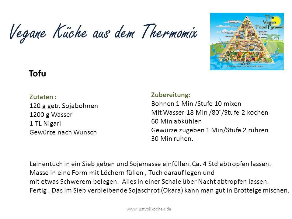 Vegane Küche aus dem Thermomix Tofu www.lustvollkochen.de Zutaten : 120 g getr. Sojabohnen 1200 g Wasser 1 TL Nigari Gewürze nach Wunsch Zubereitung: