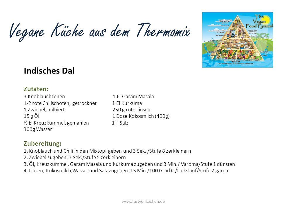 Vegane Küche aus dem Thermomix Indisches Dal www.lustvollkochen.de Zutaten: 3 Knoblauchzehen 1 El Garam Masala 1-2 rote Chilischoten, getrocknet 1 El Kurkuma 1 Zwiebel, halbiert 250 g rote Linsen 15 g Öl 1 Dose Kokosmilch (400g) ½ El Kreuzkümmel, gemahlen 1Tl Salz 300g Wasser Zubereitung: 1.
