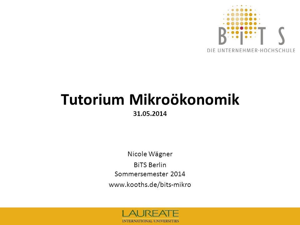 1 BiTS: Tutorium Mikroökonomik, 31.05.14 Tutorium Mikroökonomik 31.05.2014 Nicole Wägner BiTS Berlin Sommersemester 2014 www.kooths.de/bits-mikro