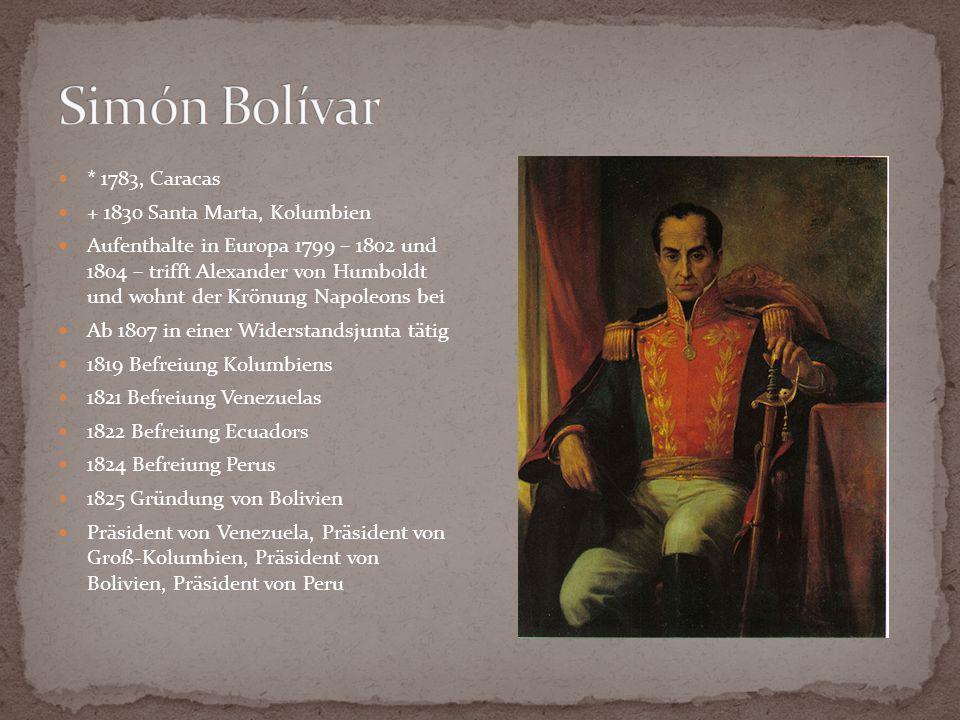 * 1783, Caracas + 1830 Santa Marta, Kolumbien Aufenthalte in Europa 1799 – 1802 und 1804 – trifft Alexander von Humboldt und wohnt der Krönung Napoleo