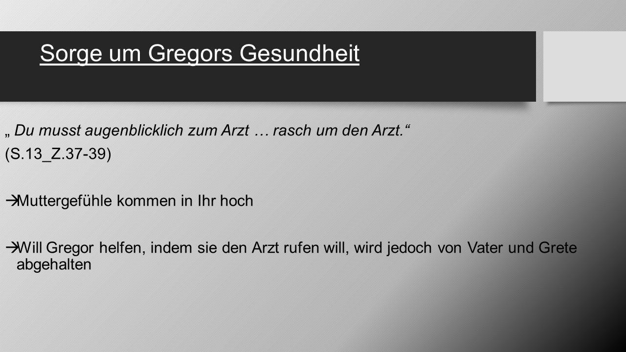 """Sorge um Gregors Gesundheit """" Du musst augenblicklich zum Arzt … rasch um den Arzt."""" (S.13_Z.37-39)  Muttergefühle kommen in Ihr hoch  Will Gregor h"""