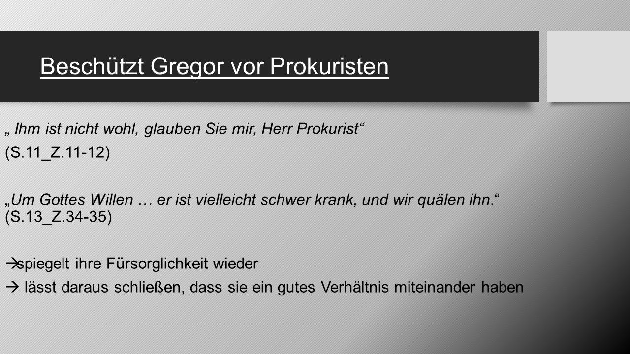 """Beschützt Gregor vor Prokuristen """" Ihm ist nicht wohl, glauben Sie mir, Herr Prokurist"""" (S.11_Z.11-12) """"Um Gottes Willen … er ist vielleicht schwer kr"""