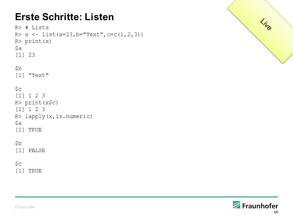 © Fraunhofer Erste Schritte: Listen R> # Lists R> x <- list(a=23,b= Text ,c=c(1,2,3)) R> print(x) $a [1] 23 $b [1] Text $c [1] 1 2 3 R> print(x$c) [1] 1 2 3 R> lapply(x,is.numeric) $a [1] TRUE $b [1] FALSE $c [1] TRUE Live