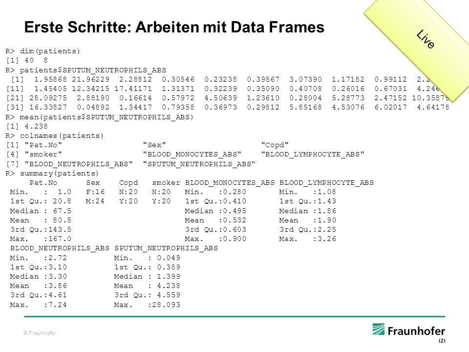 © Fraunhofer Erste Schritte: Arbeiten mit Data Frames R> dim(patients) [1] 40 8 R> patients$SPUTUM_NEUTROPHILS_ABS [1] 1.95868 21.96229 2.28812 0.30546 0.23238 0.39567 3.07390 1.17182 0.99112 2.25013 [11] 1.45405 12.34215 17.41171 1.31371 0.32239 0.35090 0.40708 0.26016 0.67031 4.24669 [21] 28.09275 2.88190 0.16614 0.57972 4.50639 1.23610 0.28004 5.28773 2.47152 10.35878 [31] 16.33827 0.04892 1.34417 0.79358 0.36973 0.29812 5.85168 4.53076 6.02017 4.64178 R> mean(patients$SPUTUM_NEUTROPHILS_ABS) [1] 4.238 R> colnames(patients) [1] Pat.No Sex Copd [4] smoker BLOOD_MONOCYTES_ABS BLOOD_LYMPHOCYTE_ABS [7] BLOOD_NEUTROPHILS_ABS SPUTUM_NEUTROPHILS_ABS R> summary(patients) Pat.No Sex Copd smoker BLOOD_MONOCYTES_ABS BLOOD_LYMPHOCYTE_ABS Min.