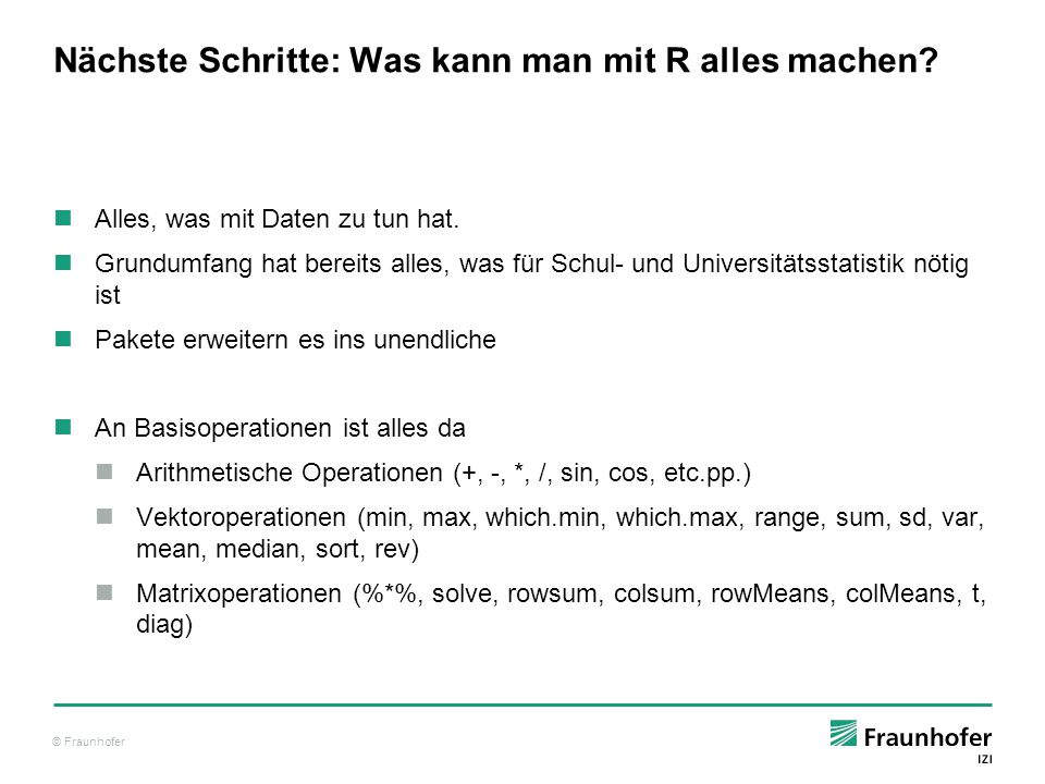 © Fraunhofer Nächste Schritte: Was kann man mit R alles machen? Alles, was mit Daten zu tun hat. Grundumfang hat bereits alles, was für Schul- und Uni