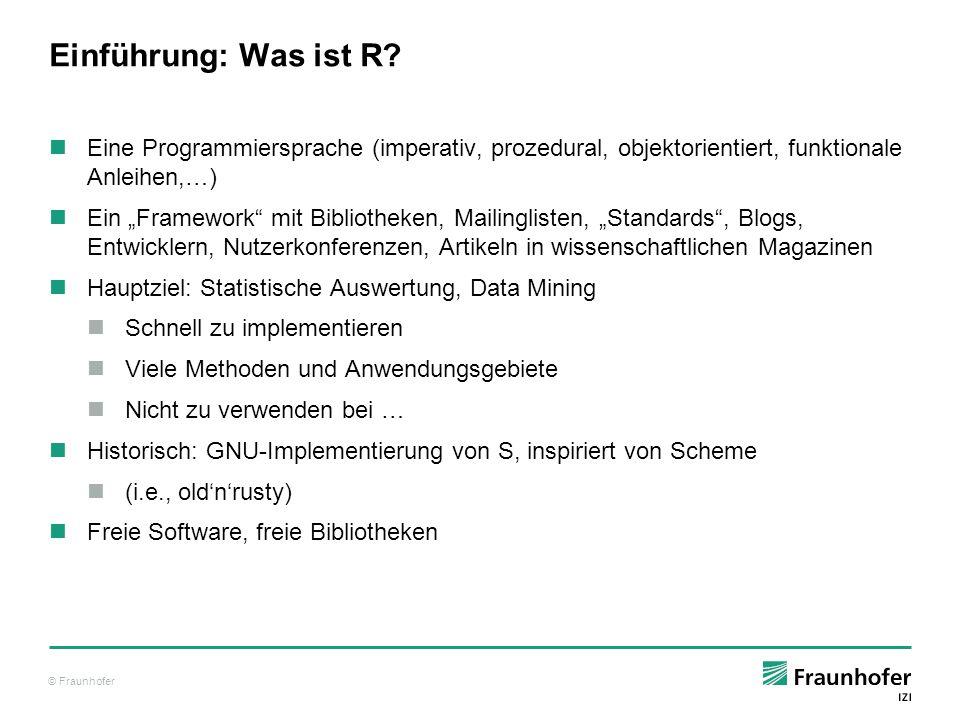 """© Fraunhofer Einführung: Was ist R? Eine Programmiersprache (imperativ, prozedural, objektorientiert, funktionale Anleihen,…) Ein """"Framework"""" mit Bibl"""