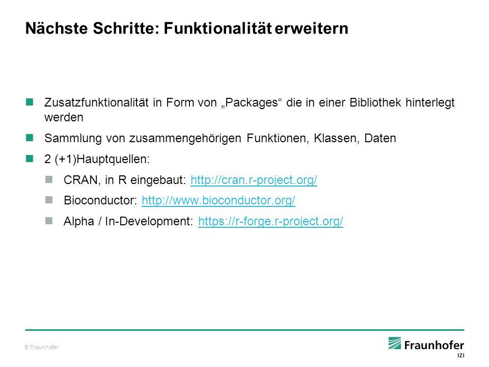 © Fraunhofer Nächste Schritte: Funktionalität erweitern Installation von CRAN-Paketen: R> install.packages( ggplot2 ) Installing package into '/home/tibu/R/x86_64-pc-linux-gnu-library/3.1' […] * DONE (ggplot2) Updates: R> update.packages() R> update.packages( ggplot2 ) Liste: R> installed.packages() Installation von Bioconductor-Paketen: source( http://bioconductor.org/biocLite.R ) biocLite() biocLite(c( GenomicFeatures , AnnotationDbi )) Laden von Paketen: library( ggplot2 ) library( GenomicFeatures ) Live