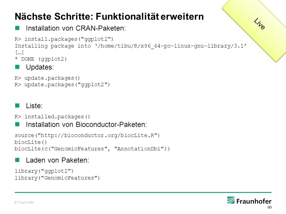 © Fraunhofer Nächste Schritte: Funktionalität erweitern Installation von CRAN-Paketen: R> install.packages( ggplot2 ) Installing package into '/home/tibu/R/x86_64-pc-linux-gnu-library/3.1' […] * DONE (ggplot2) Updates: R> update.packages() R> update.packages( ggplot2 ) Liste: R> installed.packages() Installation von Bioconductor-Paketen: source( http://bioconductor.org/biocLite.R ) biocLite() biocLite(c( GenomicFeatures , AnnotationDbi )) Laden von Paketen: library( ggplot2 ) library( GenomicFeatures ) Live