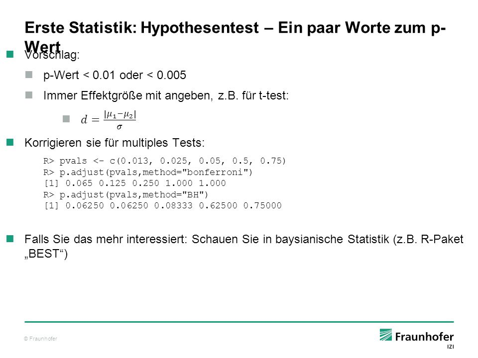© Fraunhofer Erste Statistik: Vorhersage Um es weniger komplex zu machen, benutzen wir ein parametrisches Modell, logarithmieren aber die Daten R> fit <- glm(Copd ~ log(SPUTUM_NEUTROPHILS_ABS),data=patients,family= binomial ) R> summary(fit) Call: glm(formula = Copd ~ log(SPUTUM_NEUTROPHILS_ABS), family = binomial , data = patients) Deviance Residuals: Min 1Q Median 3Q Max -1.9785 -0.4532 0.0219 0.5419 2.3381 Coefficients: Estimate Std.