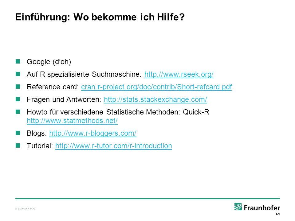 © Fraunhofer Erste Schritte R ist eine interaktive Konsolenanwendung Alternativ können genau so gut R-Skripte direkt ausgeführt werden Konsolennutzung, Hello World: tibu@cheshire:~$ R R version 3.1.0 (2014-04-10) -- Spring Dance […] R> print( Hello World ) [1] Hello World Live