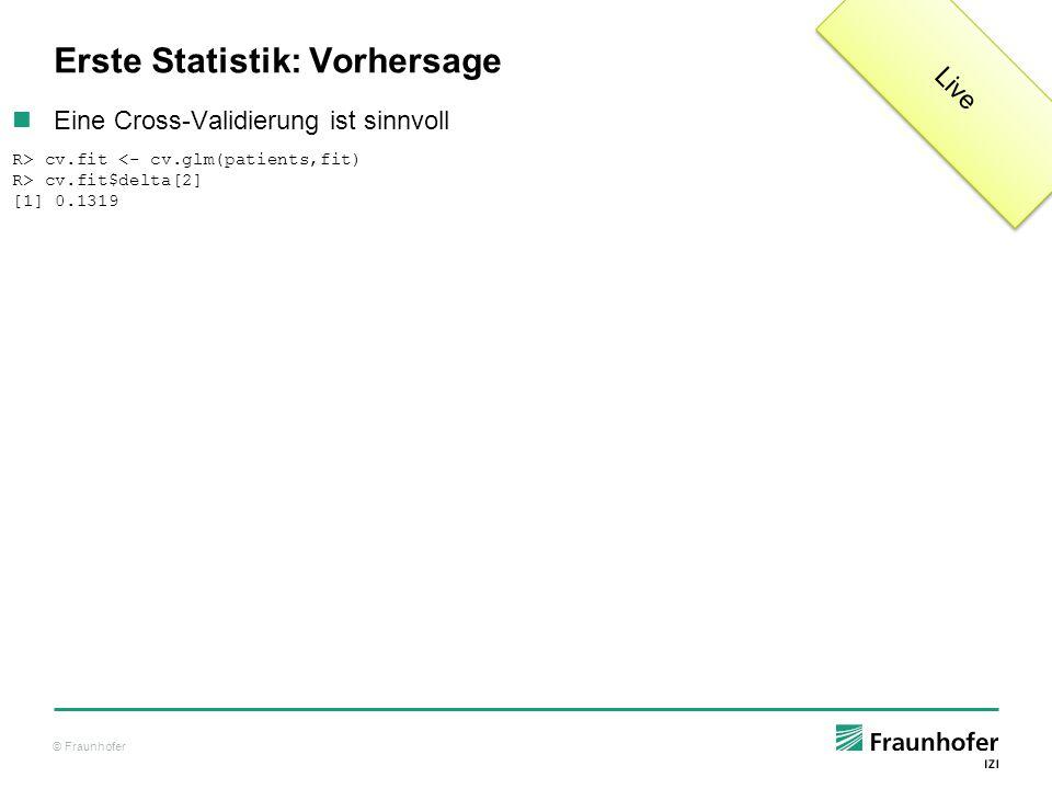 © Fraunhofer Erste Statistik: Vorhersage Eine Cross-Validierung ist sinnvoll R> cv.fit <- cv.glm(patients,fit) R> cv.fit$delta[2] [1] 0.1319 Live