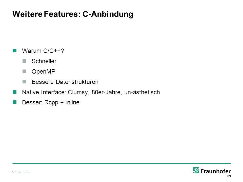 © Fraunhofer Weitere Features: C-Anbindung Warum C/C++? Schneller OpenMP Bessere Datenstrukturen Native Interface: Clumsy, 80er-Jahre, un-ästhetisch B