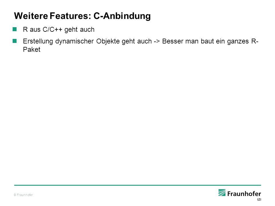 © Fraunhofer Weitere Features: C-Anbindung R aus C/C++ geht auch Erstellung dynamischer Objekte geht auch -> Besser man baut ein ganzes R- Paket