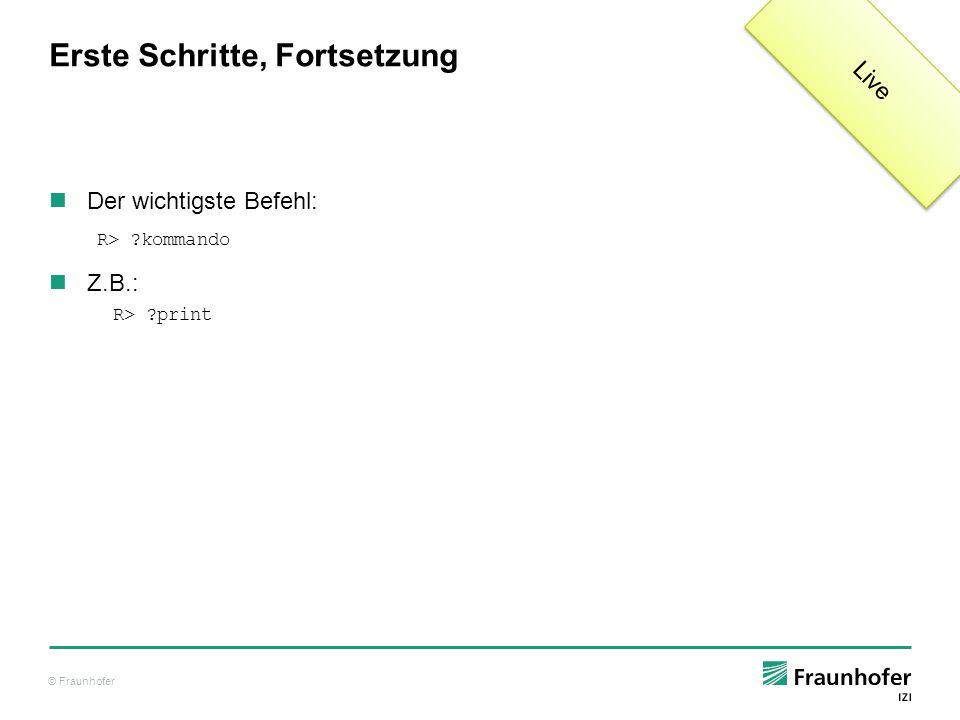 © Fraunhofer Erste Schritte, Fortsetzung Der wichtigste Befehl: Z.B.: R> ?kommando R> ?print Live