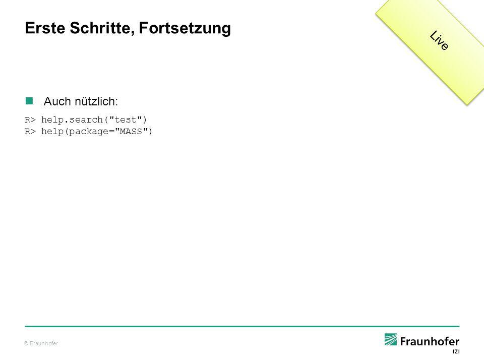 © Fraunhofer Erste Schritte: R-Hilfe In jeder R-Hilfeseite finden Sie: Description – eine Einführung Usage – Syntax, Parameter Arguments – Beschreibung der Parameter Details – Details der Implementierung, Best Practice, etc.