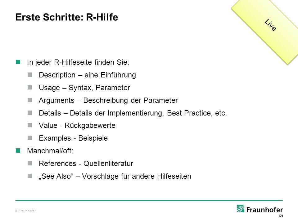 © Fraunhofer Erste Schritte: R-Hilfe In jeder R-Hilfeseite finden Sie: Description – eine Einführung Usage – Syntax, Parameter Arguments – Beschreibun