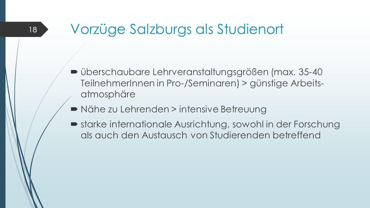 Vorzüge Salzburgs als Studienort  überschaubare Lehrveranstaltungsgrößen (max. 35-40 TeilnehmerInnen in Pro-/Seminaren) > günstige Arbeits- atmosphär