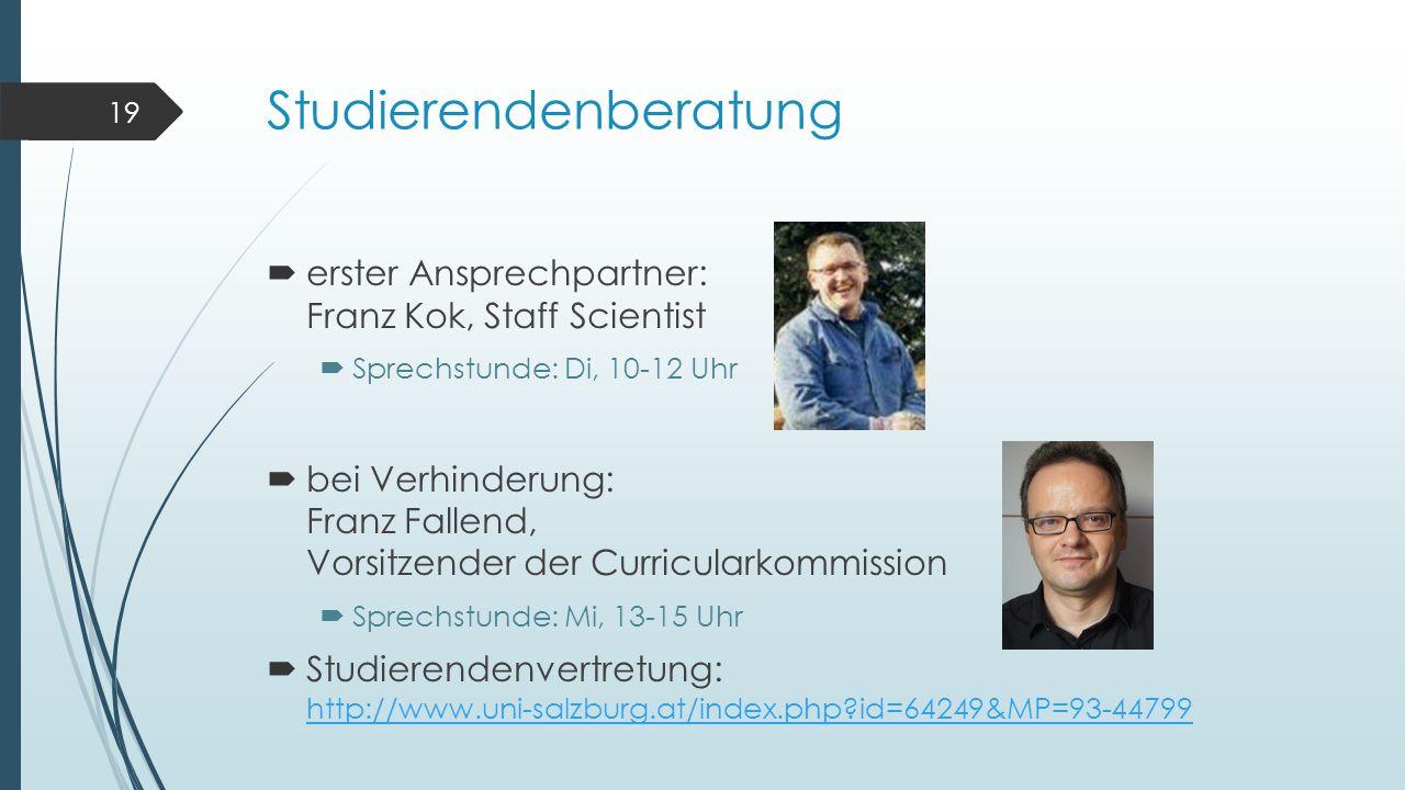 Studierendenberatung  erster Ansprechpartner: Franz Kok, Staff Scientist  Sprechstunde: Di, 10-12 Uhr  bei Verhinderung: Franz Fallend, Vorsitzender der Curricularkommission  Sprechstunde: Mi, 13-15 Uhr  Studierendenvertretung: http://www.uni-salzburg.at/index.php id=64249&MP=93-44799 http://www.uni-salzburg.at/index.php id=64249&MP=93-44799 19