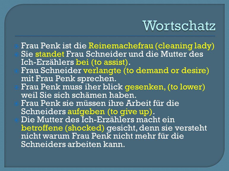  Frau Penk ist die Reinemachefrau (cleaning lady)  Sie standet Frau Schneider und die Mutter des Ich-Erzählers bei (to assist).