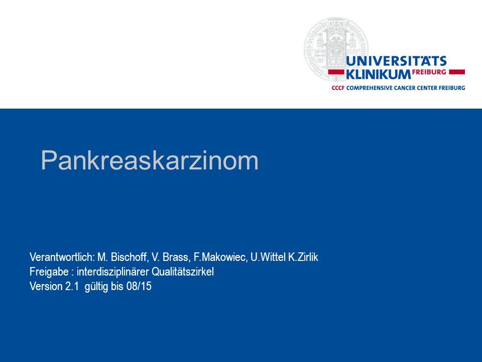 Pankreaskarzinom Verantwortlich: M. Bischoff, V. Brass, F.Makowiec, U.Wittel K.Zirlik Freigabe : interdisziplinärer Qualitätszirkel Version 2.1 gültig