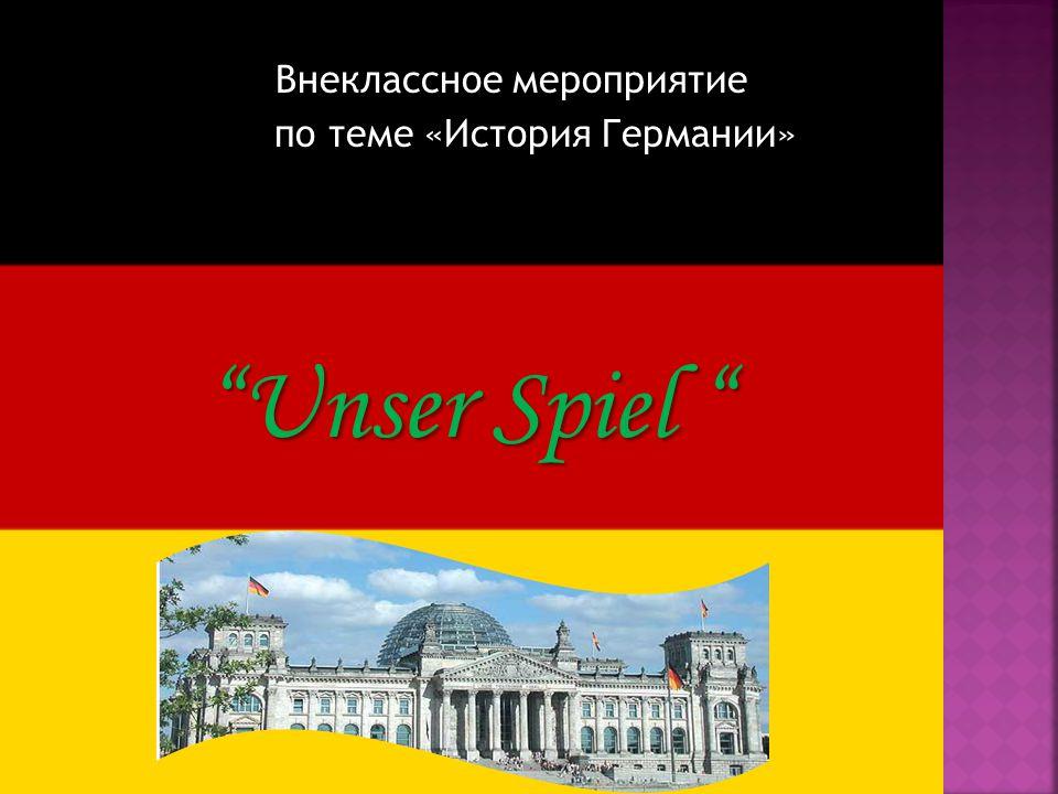 Внеклассное мероприятие Внеклассное мероприятие по теме «История Германии» по теме «История Германии» Unser Spiel Unser Spiel