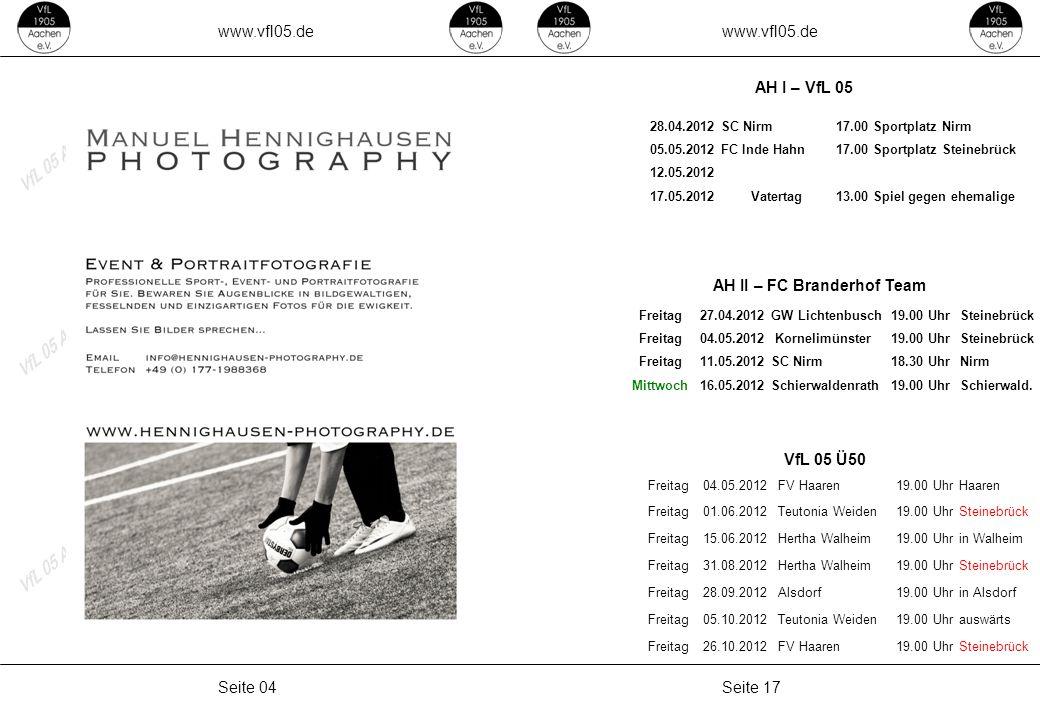 www.vfl05.de Seite 17Seite 04 AH II – FC Branderhof Team AH I – VfL 05 VfL 05 Ü50 28.04.2012SC Nirm17.00Sportplatz Nirm 05.05.2012FC Inde Hahn17.00Sportplatz Steinebrück 12.05.2012 17.05.2012Vatertag13.00Spiel gegen ehemalige Freitag04.05.2012FV Haaren19.00 UhrHaaren Freitag01.06.2012Teutonia Weiden19.00 UhrSteinebrück Freitag15.06.2012Hertha Walheim19.00 Uhrin Walheim Freitag31.08.2012Hertha Walheim19.00 UhrSteinebrück Freitag28.09.2012Alsdorf19.00 Uhrin Alsdorf Freitag05.10.2012Teutonia Weiden19.00 Uhrauswärts Freitag26.10.2012FV Haaren19.00 UhrSteinebrück Freitag27.04.2012GW Lichtenbusch19.00 UhrSteinebrück Freitag04.05.2012 Kornelimünster19.00 UhrSteinebrück Freitag11.05.2012SC Nirm18.30 UhrNirm Mittwoch16.05.2012Schierwaldenrath19.00 UhrSchierwald.