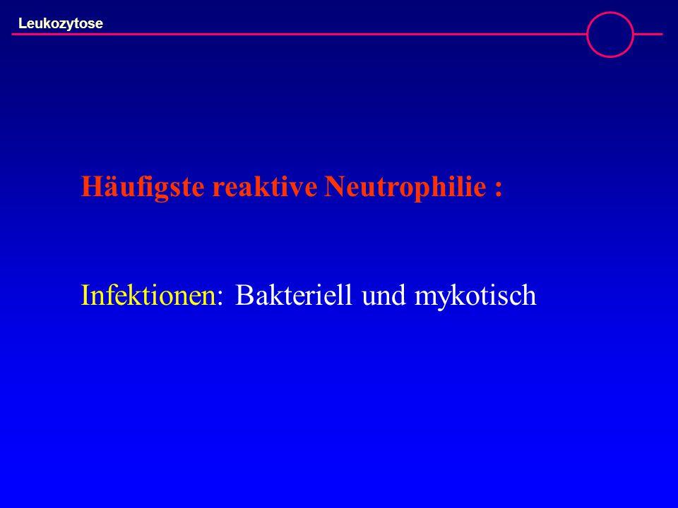 Häufigste reaktive Neutrophilie : Infektionen: Bakteriell und mykotisch