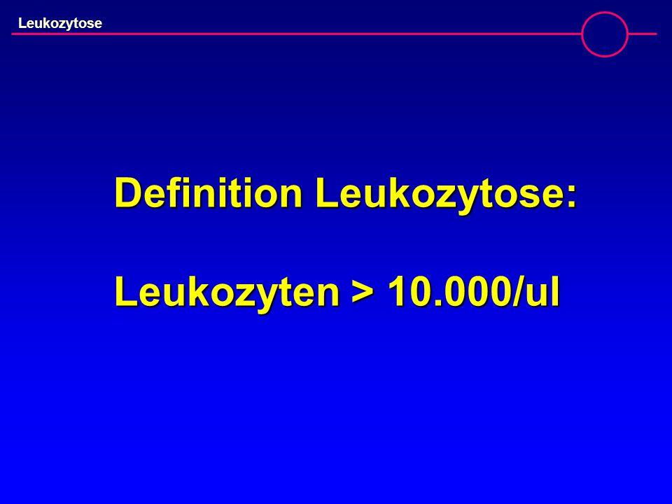 Definition Leukozytose: Leukozyten > 10.000/ul Leukozytose