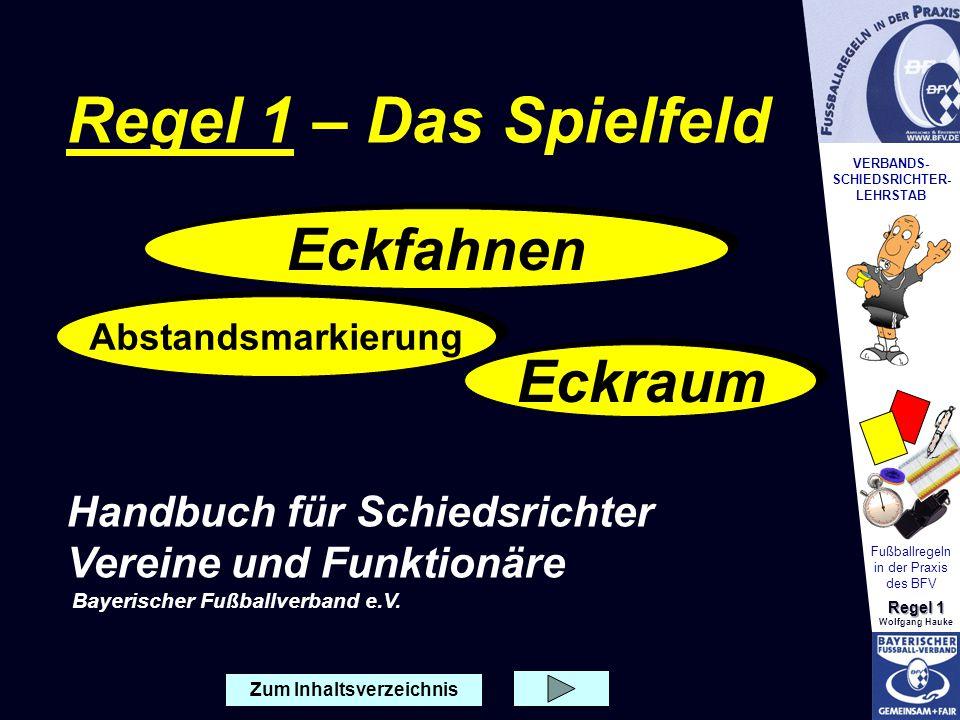 VERBANDS- SCHIEDSRICHTER- LEHRSTAB Fußballregeln in der Praxis des BFV Regel 1 Wolfgang Hauke Abstandsmarkierung Eckraum Zum Inhaltsverzeichnis Eckfah