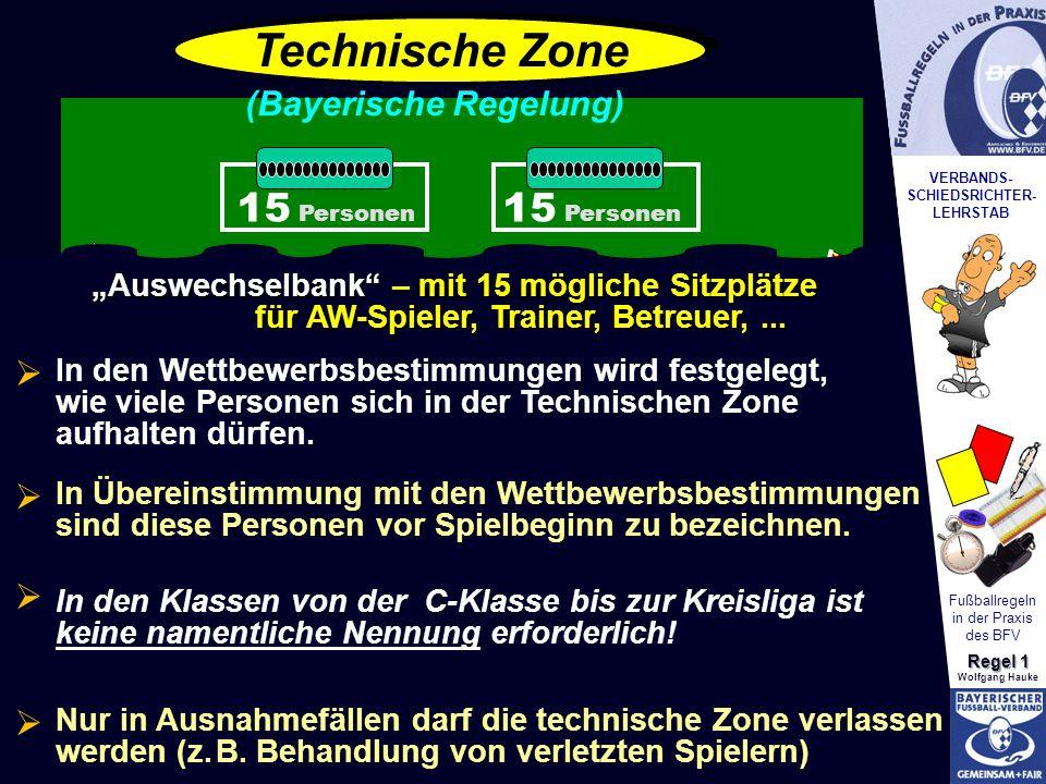 VERBANDS- SCHIEDSRICHTER- LEHRSTAB Fußballregeln in der Praxis des BFV Regel 1 Wolfgang Hauke Technische Zone 15 Personen (Bayerische Regelung)   