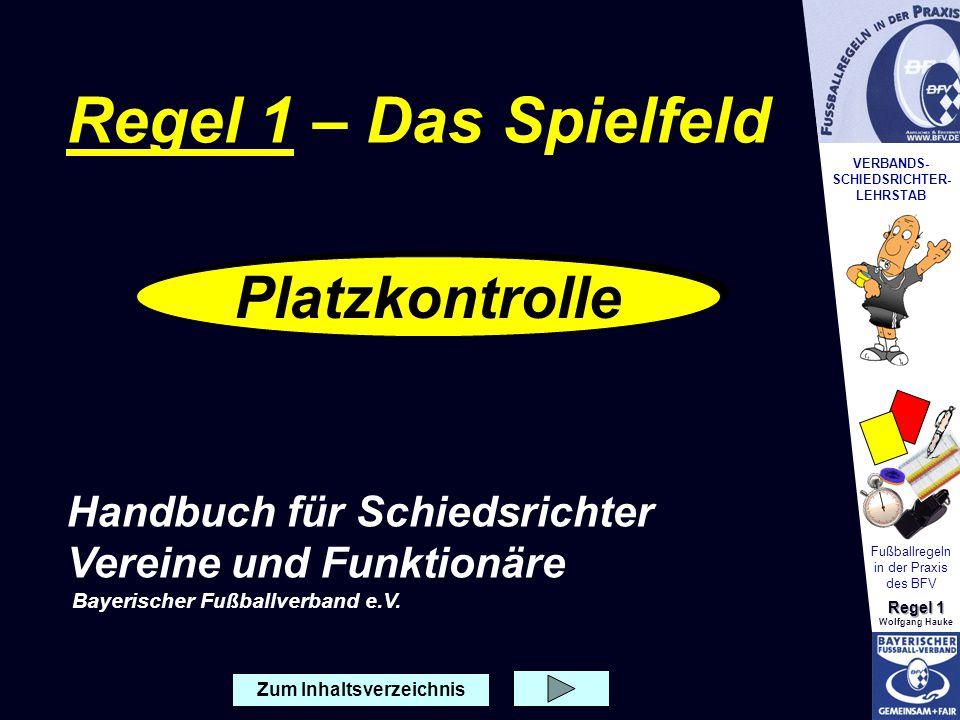 VERBANDS- SCHIEDSRICHTER- LEHRSTAB Fußballregeln in der Praxis des BFV Regel 1 Wolfgang Hauke Platzkontrolle Wenn der Schiedsrichter vor dem Spiel den Spielort erreicht, ist nach der Vorstellung beim Platzverein seine erste Aufgabe, den ordnungs- gemäßen Aufbau des Spielfeldes zu überprüfen.