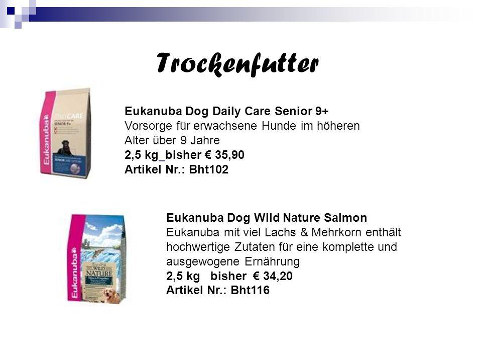Trockenfutter Eukanuba Dog Daily Care Senior 9+ Vorsorge für erwachsene Hunde im höheren Alter über 9 Jahre 2,5 kg bisher € 35,90 Artikel Nr.: Bht102 Eukanuba Dog Wild Nature Salmon Eukanuba mit viel Lachs & Mehrkorn enthält hochwertige Zutaten für eine komplette und ausgewogene Ernährung 2,5 kg bisher € 34,20 Artikel Nr.: Bht116
