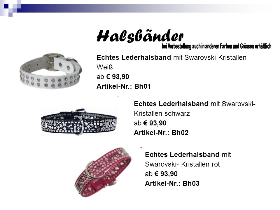 Halsbänder Echtes Lederhalsband mit Swarovski-Kristallen Weiß ab € 93,90 Artikel-Nr.: Bh01 Echtes Lederhalsband mit Swarovski- Kristallen schwarz ab € 93,90 Artikel-Nr.: Bh02 Echtes Lederhalsband mit Swarovski- Kristallen rot ab € 93,90 Artikel-Nr.: Bh03