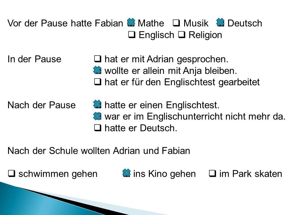 Vor der Pause hatte Fabian  Mathe  Musik  Deutsch  Englisch  Religion In der Pause  hat er mit Adrian gesprochen.