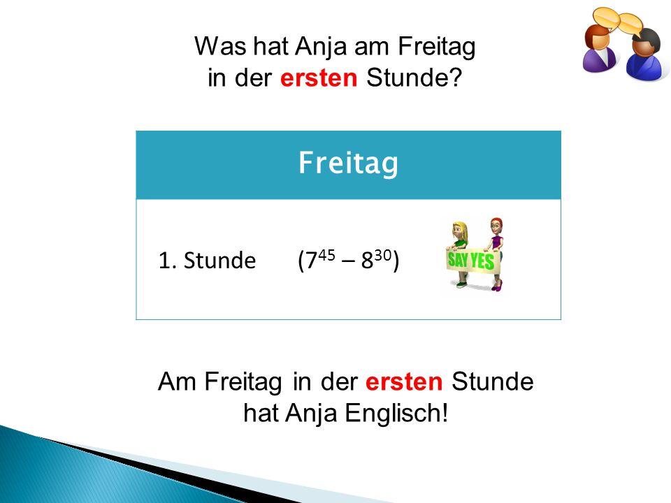 Freitag 1. Stunde(7 45 – 8 30 ) Am Freitag in der ersten Stunde hat Anja Englisch.