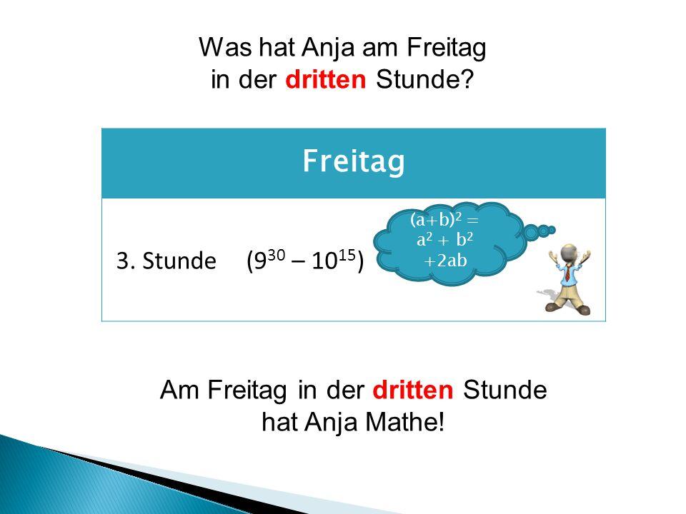 Freitag 3.Stunde(9 30 – 10 15 ) Am Freitag in der dritten Stunde hat Anja Mathe.