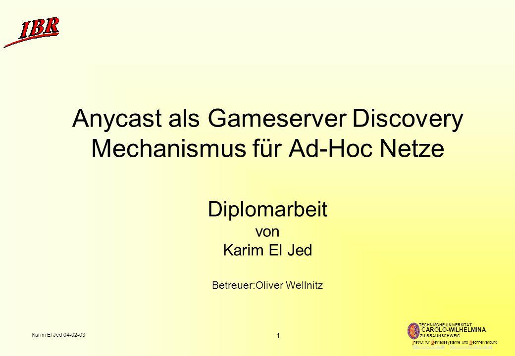 1 Karim El Jed 04-02-03 TECHNISCHE UNIVERSITÄT ZU BRAUNSCHWEIG CAROLO-WILHELMINA Institut für Betriebssysteme und Rechnerverbund http://www.tu-bs.de http://www.ibr.cs.tu-bs.dehttp://www.tu-bs.dehttp://www.ibr.cs.tu-bs.de Anycast als Gameserver Discovery Mechanismus für Ad-Hoc Netze Diplomarbeit von Karim El Jed Betreuer:Oliver Wellnitz