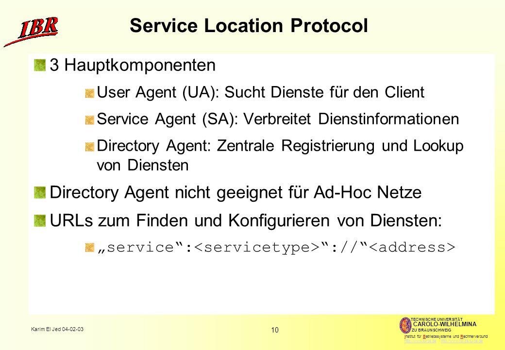 """10 Karim El Jed 04-02-03 TECHNISCHE UNIVERSITÄT ZU BRAUNSCHWEIG CAROLO-WILHELMINA Institut für Betriebssysteme und Rechnerverbund http://www.tu-bs.de http://www.ibr.cs.tu-bs.dehttp://www.tu-bs.dehttp://www.ibr.cs.tu-bs.de Service Location Protocol 3 Hauptkomponenten User Agent (UA): Sucht Dienste für den Client Service Agent (SA): Verbreitet Dienstinformationen Directory Agent: Zentrale Registrierung und Lookup von Diensten Directory Agent nicht geeignet für Ad-Hoc Netze URLs zum Finden und Konfigurieren von Diensten: """"service : ://"""