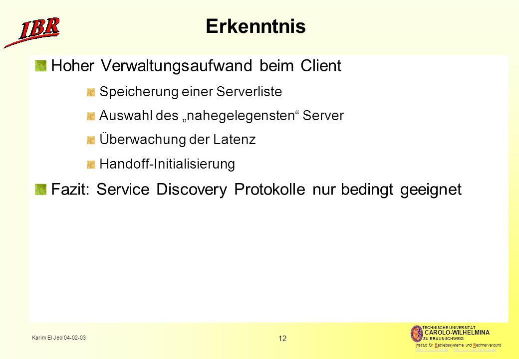 """12 Karim El Jed 04-02-03 TECHNISCHE UNIVERSITÄT ZU BRAUNSCHWEIG CAROLO-WILHELMINA Institut für Betriebssysteme und Rechnerverbund http://www.tu-bs.de http://www.ibr.cs.tu-bs.dehttp://www.tu-bs.dehttp://www.ibr.cs.tu-bs.de Erkenntnis Hoher Verwaltungsaufwand beim Client Speicherung einer Serverliste Auswahl des """"nahegelegensten Server Überwachung der Latenz Handoff-Initialisierung Fazit: Service Discovery Protokolle nur bedingt geeignet"""
