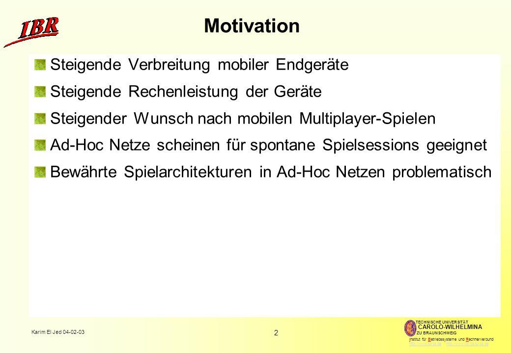 2 Karim El Jed 04-02-03 TECHNISCHE UNIVERSITÄT ZU BRAUNSCHWEIG CAROLO-WILHELMINA Institut für Betriebssysteme und Rechnerverbund http://www.tu-bs.de http://www.ibr.cs.tu-bs.dehttp://www.tu-bs.dehttp://www.ibr.cs.tu-bs.de Motivation Steigende Verbreitung mobiler Endgeräte Steigende Rechenleistung der Geräte Steigender Wunsch nach mobilen Multiplayer-Spielen Ad-Hoc Netze scheinen für spontane Spielsessions geeignet Bewährte Spielarchitekturen in Ad-Hoc Netzen problematisch