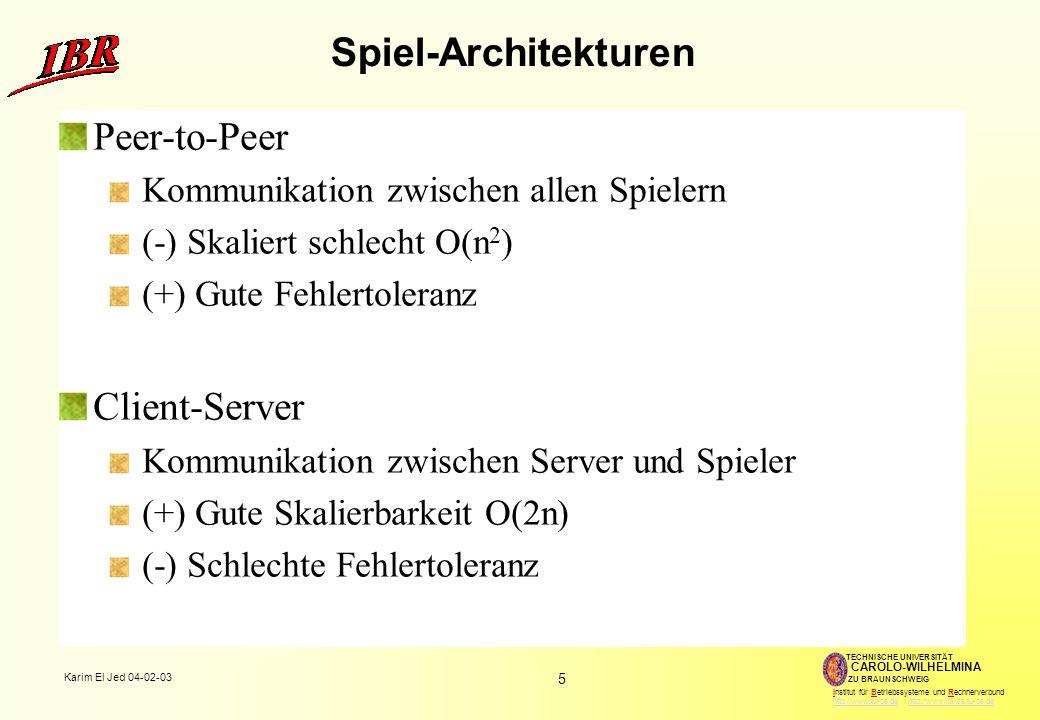 5 Karim El Jed 04-02-03 TECHNISCHE UNIVERSITÄT ZU BRAUNSCHWEIG CAROLO-WILHELMINA Institut für Betriebssysteme und Rechnerverbund http://www.tu-bs.de http://www.ibr.cs.tu-bs.dehttp://www.tu-bs.dehttp://www.ibr.cs.tu-bs.de Spiel-Architekturen Peer-to-Peer Kommunikation zwischen allen Spielern (-) Skaliert schlecht O(n 2 ) (+) Gute Fehlertoleranz Client-Server Kommunikation zwischen Server und Spieler (+) Gute Skalierbarkeit O(2n) (-) Schlechte Fehlertoleranz