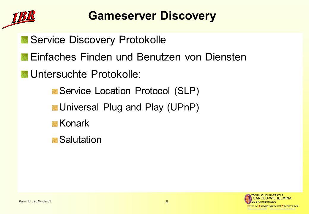 8 Karim El Jed 04-02-03 TECHNISCHE UNIVERSITÄT ZU BRAUNSCHWEIG CAROLO-WILHELMINA Institut für Betriebssysteme und Rechnerverbund http://www.tu-bs.de http://www.ibr.cs.tu-bs.dehttp://www.tu-bs.dehttp://www.ibr.cs.tu-bs.de Gameserver Discovery Service Discovery Protokolle Einfaches Finden und Benutzen von Diensten Untersuchte Protokolle: Service Location Protocol (SLP) Universal Plug and Play (UPnP) Konark Salutation