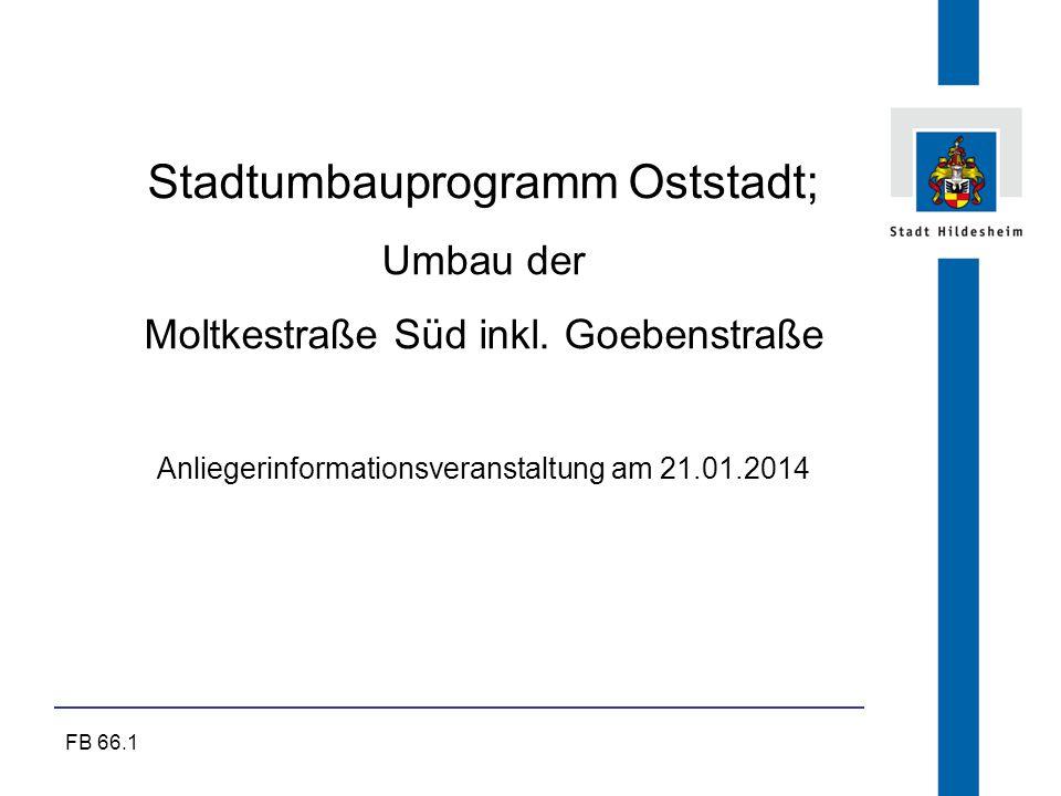FB 66.1 Stadtumbauprogramm Oststadt; Umbau der Moltkestraße Süd inkl. Goebenstraße Anliegerinformationsveranstaltung am 21.01.2014