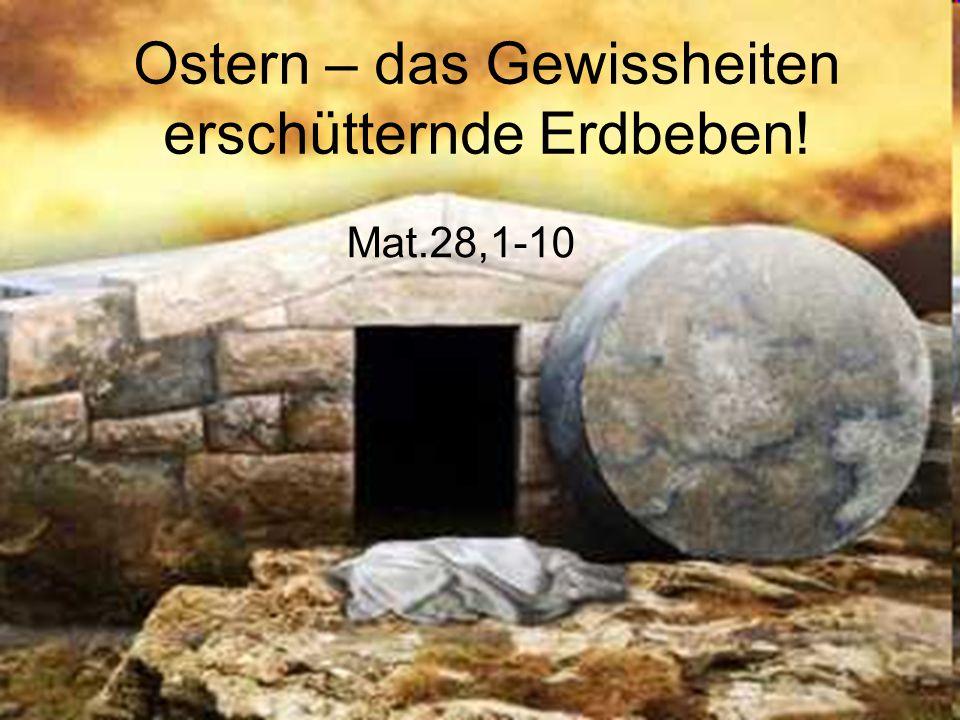 Ostern – das Gewissheiten erschütternde Erdbeben! Mat.28,1-10