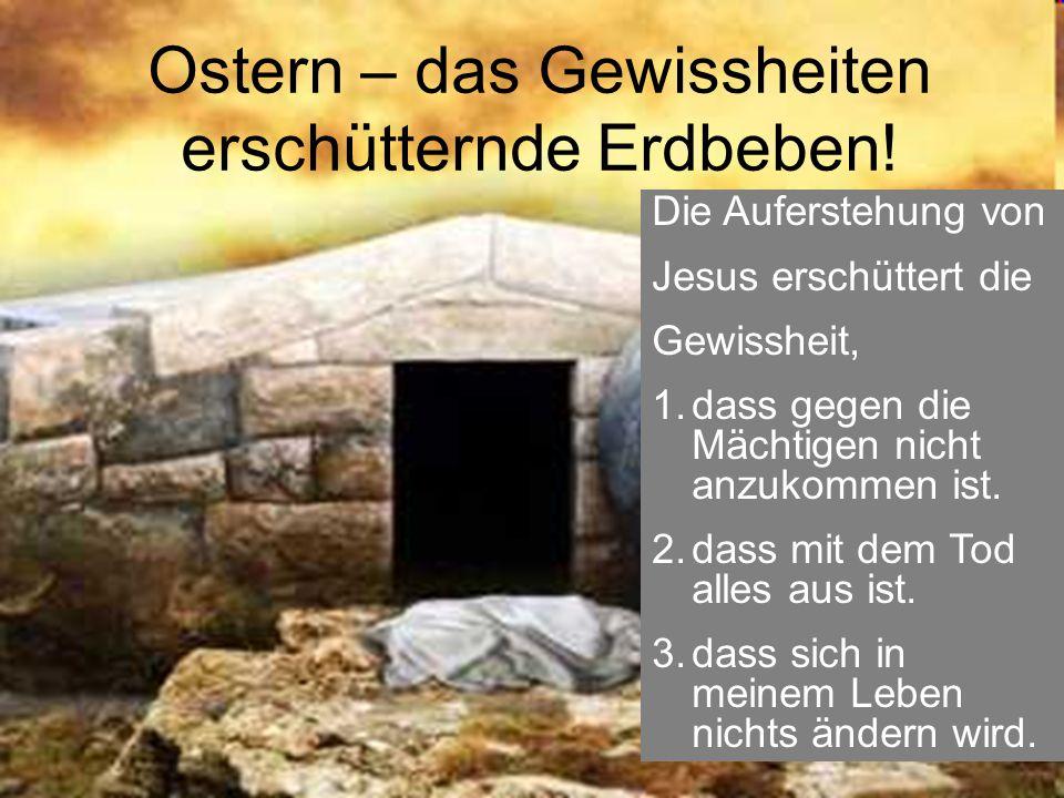 Ostern – das Gewissheiten erschütternde Erdbeben! Die Auferstehung von Jesus erschüttert die Gewissheit, 1.dass gegen die Mächtigen nicht anzukommen i