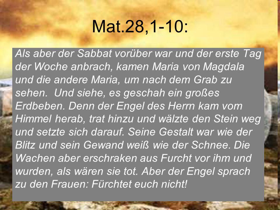 Mat.28,1-10: Als aber der Sabbat vorüber war und der erste Tag der Woche anbrach, kamen Maria von Magdala und die andere Maria, um nach dem Grab zu sehen.
