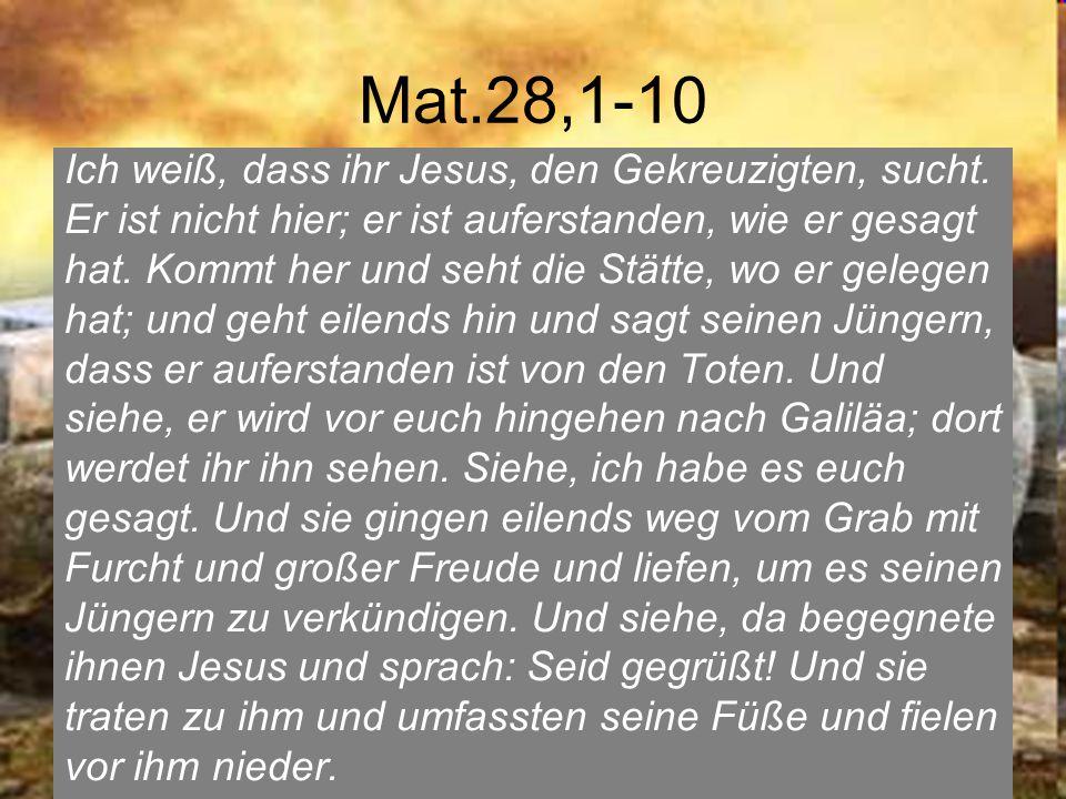 Mat.28,1-10 Ich weiß, dass ihr Jesus, den Gekreuzigten, sucht. Er ist nicht hier; er ist auferstanden, wie er gesagt hat. Kommt her und seht die Stätt