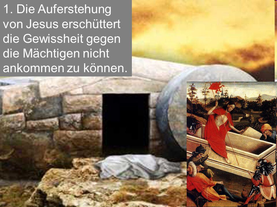 1. Die Auferstehung von Jesus erschüttert die Gewissheit gegen die Mächtigen nicht ankommen zu können.